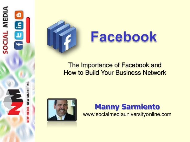 The Importance of Facebook andHow to Build Your Business Network          Manny Sarmiento      www.socialmediauniversityon...