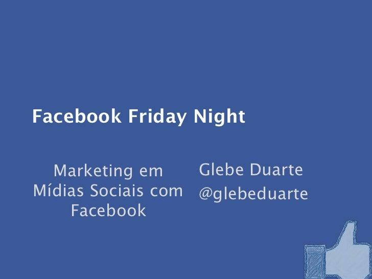 Facebook Friday Night  Marketing em     Glebe DuarteMídias Sociais com @glebeduarte    Facebook
