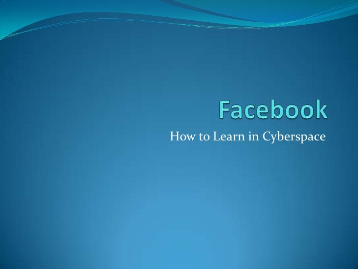 Facebook<br />How to Learn in Cyberspace<br />