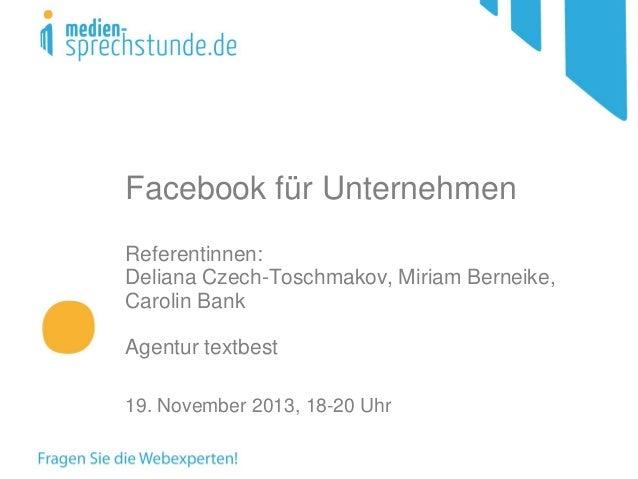 Facebook für Unternehmen Referentinnen: Deliana Czech-Toschmakov, Miriam Berneike, Carolin Bank Agentur textbest 19. Novem...