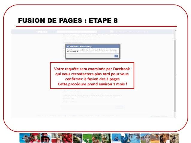 FUSION DE PAGES : ETAPE 8  Votre requête sera examinée par Facebook qui vous recontactera plus tard pour vous confirmer la...