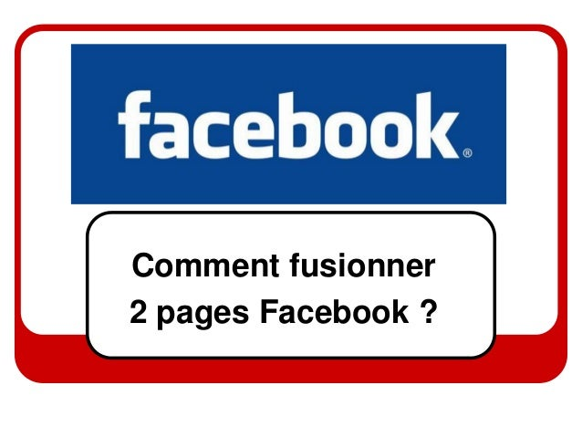 Comment fusionner2 pages Facebook ?