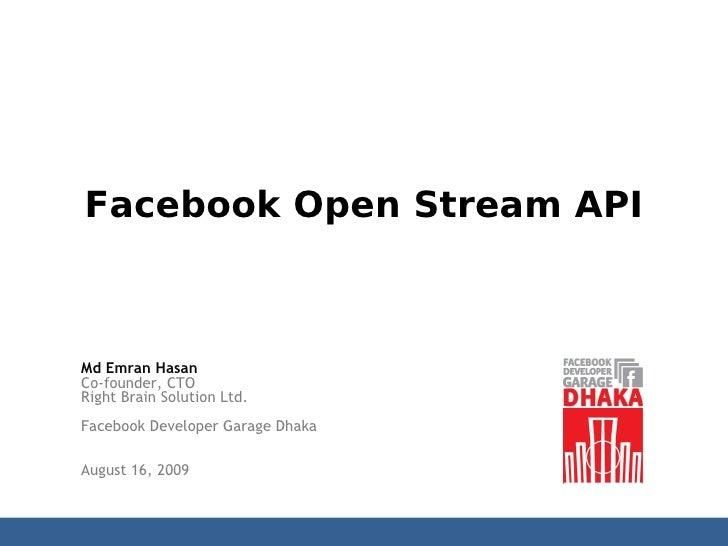 Facebook Open Stream API    Md Emran Hasan Co-founder, CTO Right Brain Solution Ltd. Facebook Developer Garage Dhaka  Augu...
