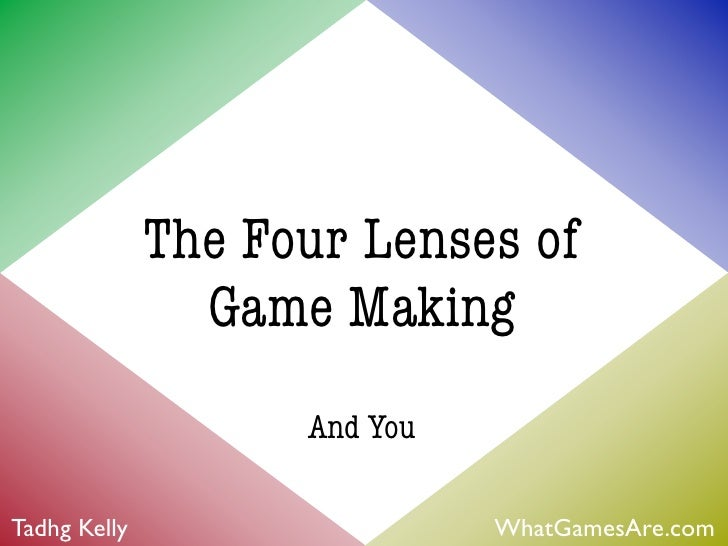 The Four Lenses of                Game Making                    And YouTadhg Kelly                   WhatGamesAre.com