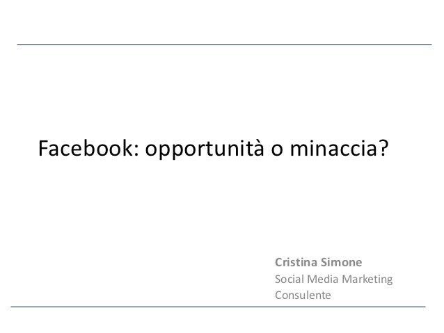 Facebook: opportunità o minaccia?                      Cristina Simone                      Social Media Marketing        ...