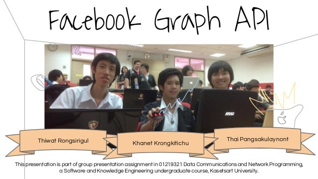 Facebook Graph API Thiwat Rongsirigul Thai Pangsakulaynont Khanet Krongkitichu This presentation is part of group presenta...