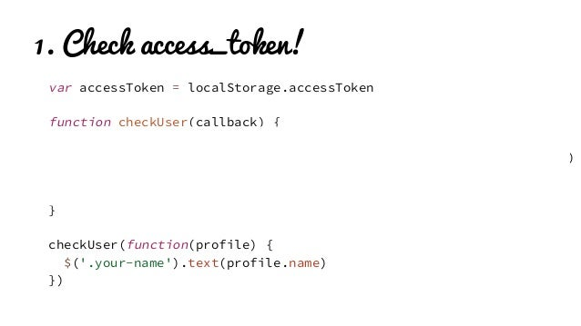 1. Check access_token! var accessToken = localStorage.accessToken function checkUser(callback) { if (!accessToken) { pleas...