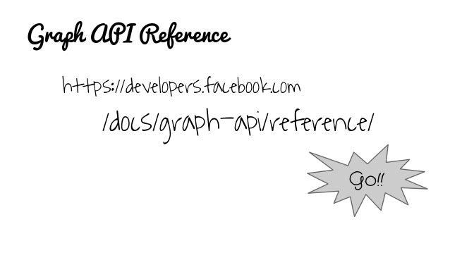 Graph API Reference https://developers.facebook.com /docs/graph-api/reference/ Go!!