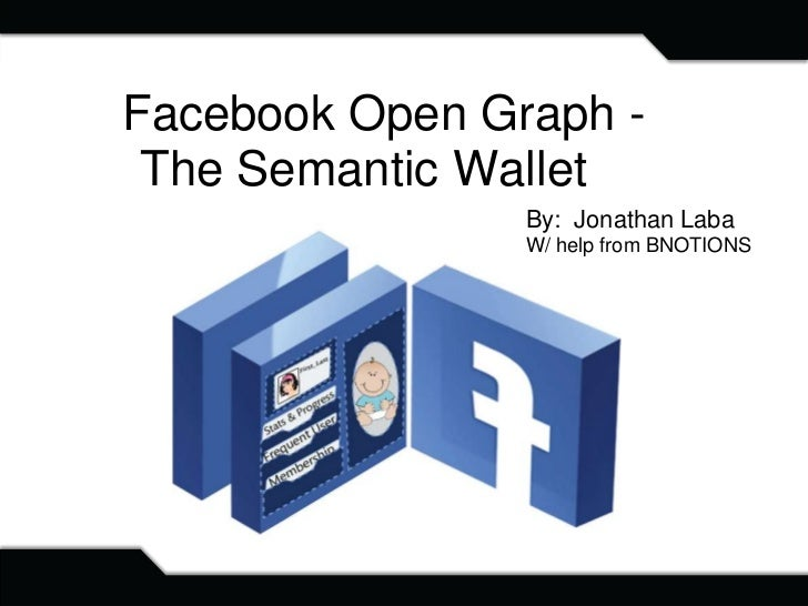 Facebook Open Graph - The Semantic Wallet                By: Jonathan Laba                W/ help from BNOTIONS