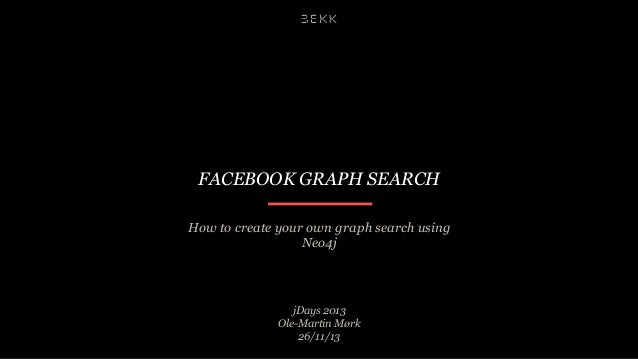 FACEBOOK GRAPH SEARCH How to create your own graph search using Neo4j  jDays 2013 Ole-Martin Mørk 26/11/13