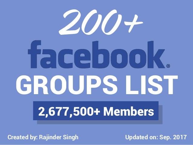 Updated on: Sep. 2017 GROUPS LIST 200+ 2,677,500+ Members Created by: Rajinder Singh