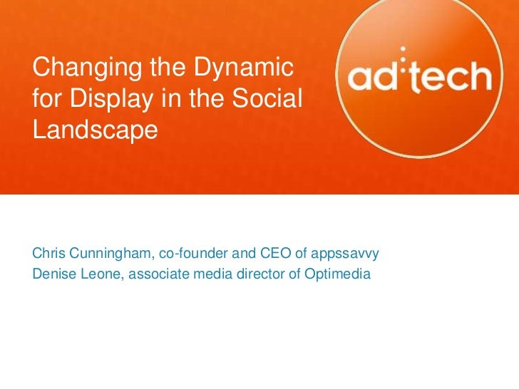 Changing the Dynamicfor Display in the SocialLandscapeChris Cunningham, co-founder and CEO of appssavvyDenise Leone, assoc...