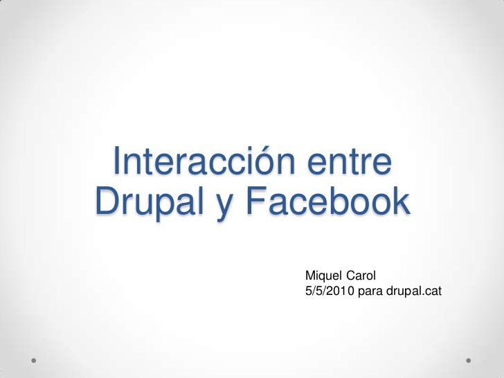 Interacción entre Drupal y Facebook<br />Miquel Carol<br />5/5/2010 para drupal.cat<br />