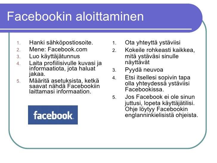 Facebookin aloittaminen <ul><li>Hanki sähköpostiosoite. </li></ul><ul><li>Mene: Facebook.com </li></ul><ul><li>Luo käyttäj...
