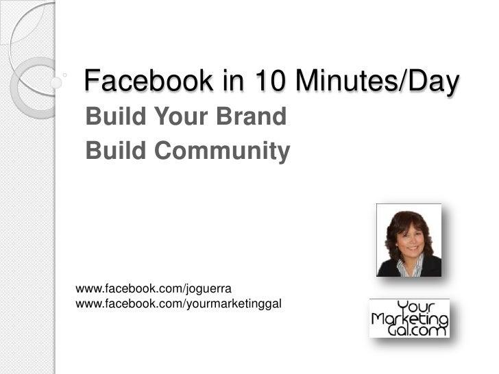 Facebook in 10 Minutes/Day<br />Build Your Brand<br />Build Community<br />www.facebook.com/joguerra <br />www.facebook.co...