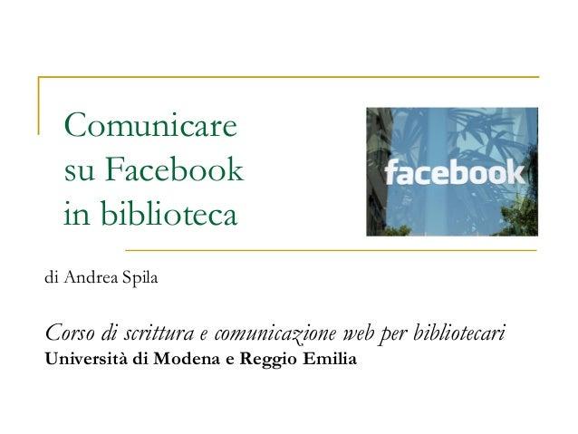 Comunicare su Facebook in biblioteca di Andrea Spila Corso di scrittura e comunicazione web per bibliotecari Università di...