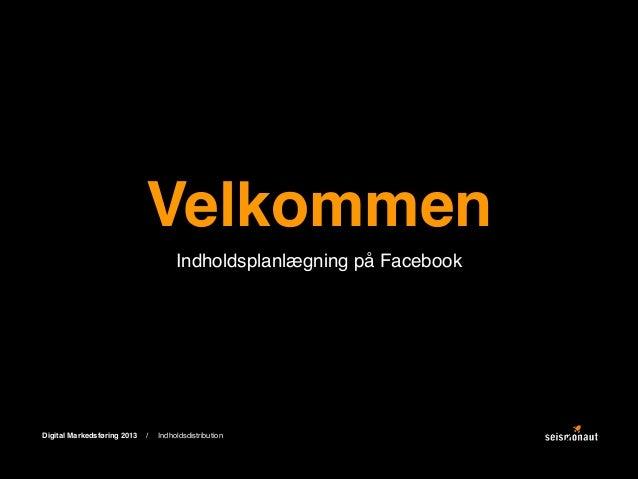 Velkommen Indholdsplanlægning på Facebook  Digital Markedsføring 2013  /  Indholdsdistribution