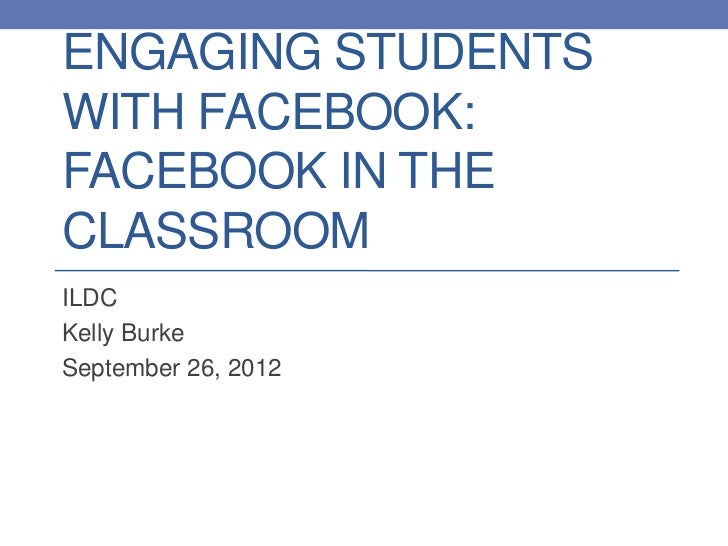 ENGAGING STUDENTSWITH FACEBOOK:FACEBOOK IN THECLASSROOMILDCKelly BurkeSeptember 26, 2012