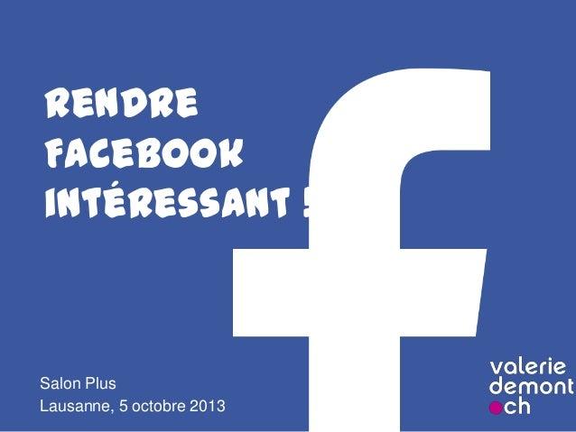 Rendre Facebook intéressant ! Salon Plus Lausanne, 5 octobre 2013