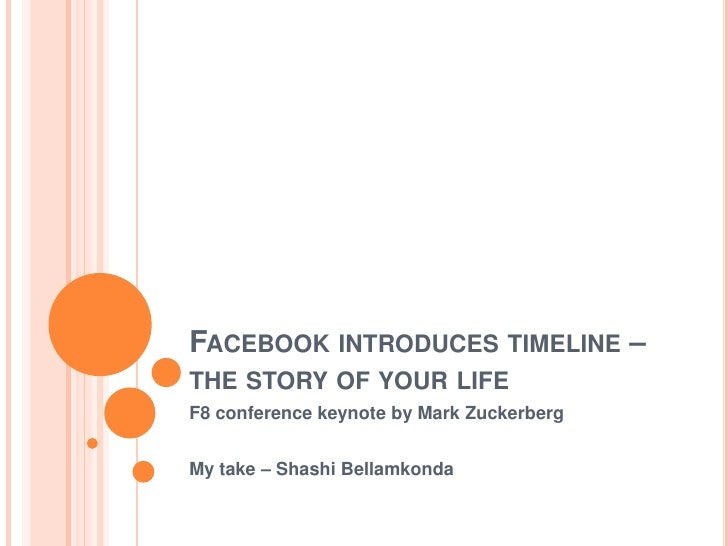 Facebook introduces timeline – the story of your life<br />F8 conference keynote by Mark Zuckerberg<br />My take – ShashiB...