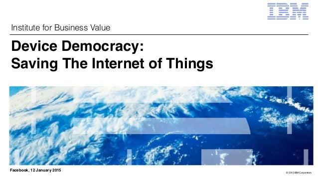 © 2015 IBM Corporation Institute for Business Value Facebook, 12 January 2015 Device Democracy: 