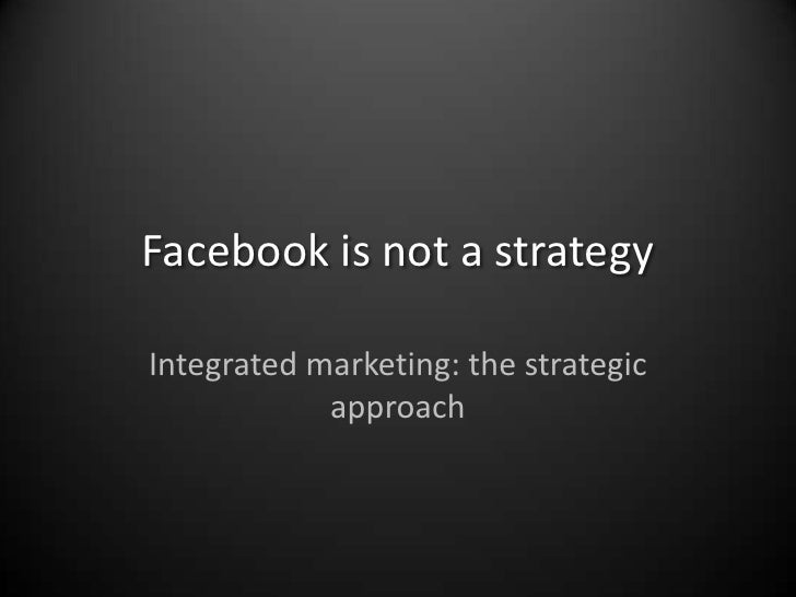 Facebook is not a strategy<br />Integrated marketing: the strategic approach<br />