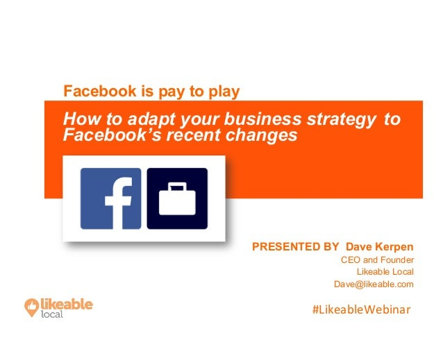 #LikeableWebinar	    PRESENTED BY Dave Kerpen CEO and Founder Likeable Local Dave@likeable.com Facebook is pay to play How...