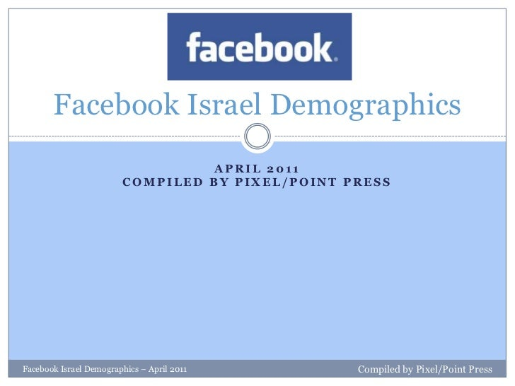 April 2011Compiled by Pixel/Point Press<br />Facebook Israel Demographics<br />Facebook Israel Demographics – April 2011<b...