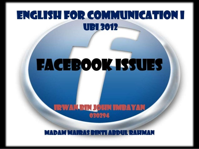 English For Communication I UBI 3012  Facebook Issues Irwan Bin John Imbayan 030294 Madam Mairas Binti Abdul Rahman