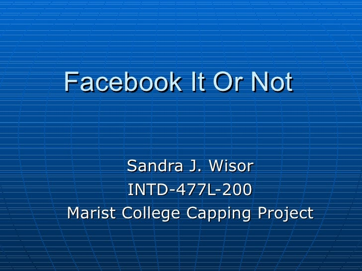 Facebook It Or Not Sandra J. Wisor INTD-477L-200 Marist College Capping Project