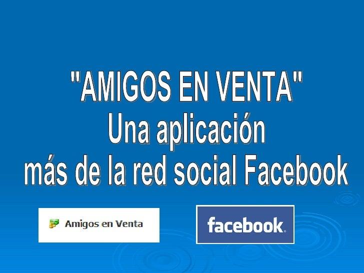 """""""AMIGOS EN VENTA"""" Una aplicación  más de la red social Facebook"""