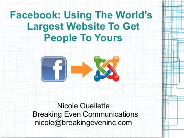 Facebook: Using The World's Largest Website To Get People To Yours  Nicole Ouellette Breaking Even Communications nicole@b...