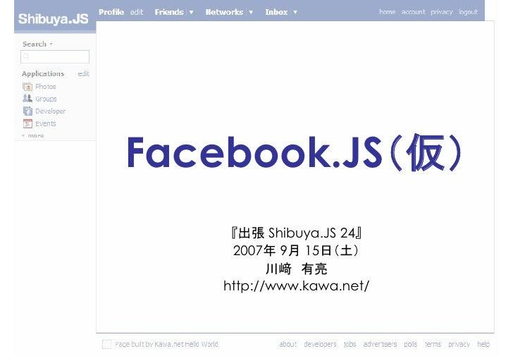 Facebook.JS(仮)      『出張 Shibuya.JS 24』      2007年 9月 15日(土)            川﨑 有亮     http://www.kawa.net/