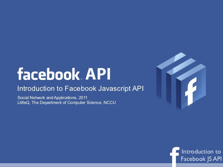 APIIntroduction to Facebook Javascript APISocial Network and Applications, 2011LittleQ, The Department of Computer Science...