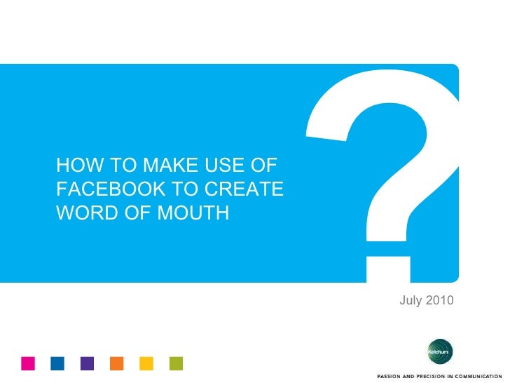 HOW TO MAKE USE OF  FACEBOOK TO CREATE WORD OF MOUTH ? July 2010