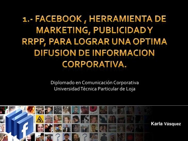 1.- FACEBOOK , HERRAMIENTA DE MARKETING, PUBLICIDAD Y RRPP, PARA LOGRAR UNA OPTIMA DIFUSION DE INFORMACION CORPORATIVA.<br...