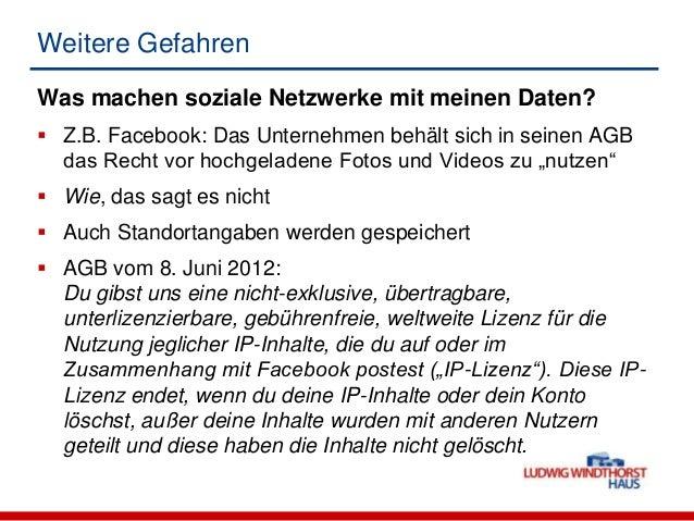 Weitere GefahrenWas machen soziale Netzwerke mit meinen Daten? Z.B. Facebook: Das Unternehmen behält sich in seinen AGBda...