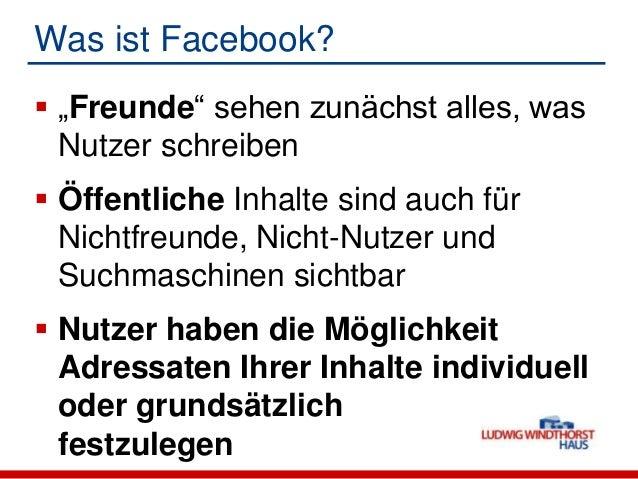 """Was ist Facebook? """"Freunde"""" sehen zunächst alles, wasNutzer schreiben Öffentliche Inhalte sind auch fürNichtfreunde, Nic..."""