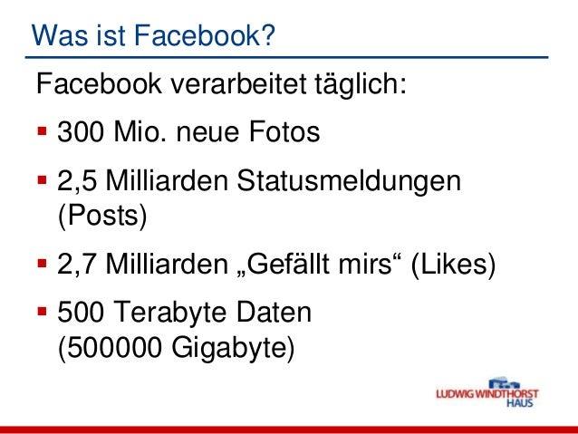 Was ist Facebook?Facebook verarbeitet täglich: 300 Mio. neue Fotos 2,5 Milliarden Statusmeldungen(Posts) 2,7 Milliarden...