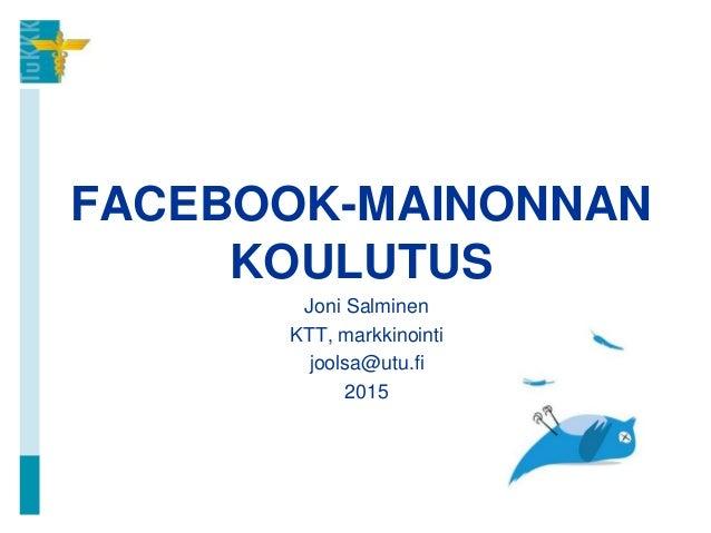 FACEBOOK-MAINONNAN KOULUTUS Joni Salminen KTT, markkinointi joolsa@utu.fi 2015