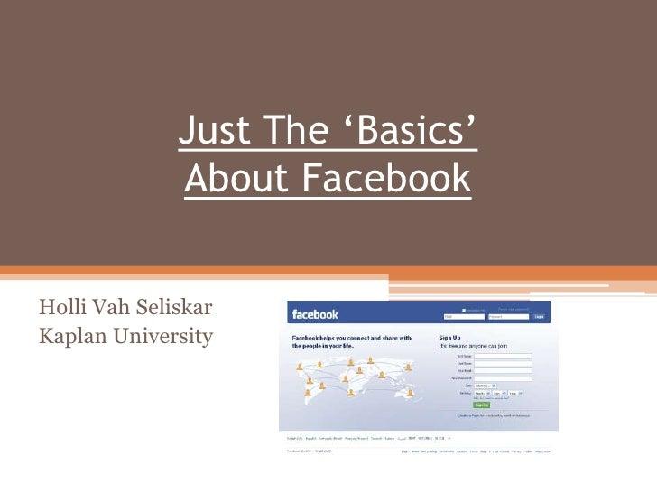 Just The 'Basics' About Facebook  <br />Holli Vah Seliskar<br />Kaplan University<br />