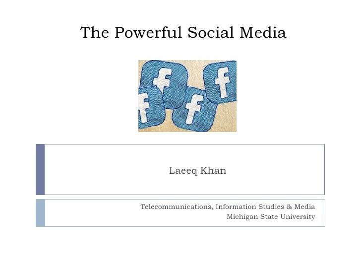 The Powerful Social Media<br />Telecommunications, Information Studies & Media<br />Michigan State University<br />Laeeq K...