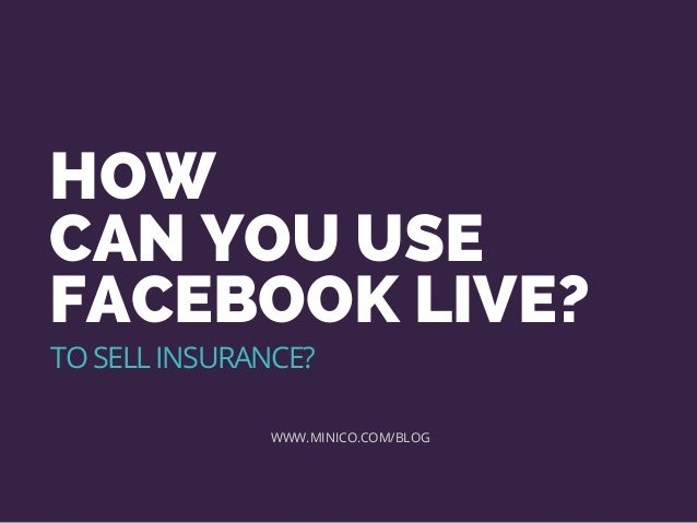 HOW CAN YOU USE FACEBOOK LIVE? WWW.MINICO.COM/BLOG TO SELL INSURANCE?
