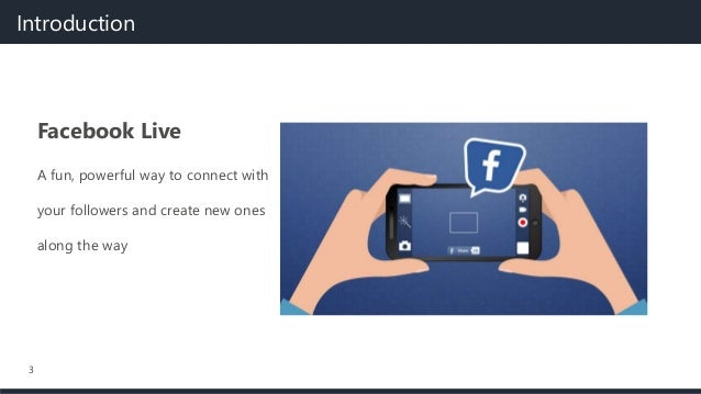 3 Facebook Live A fun, powerful way to connect with your followers and create new ones along the way Introduction