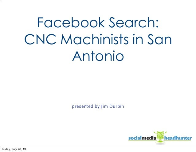 Facebook Search: CNC Machinists in San Antonio presented by Jim Durbin Friday, July 26, 13