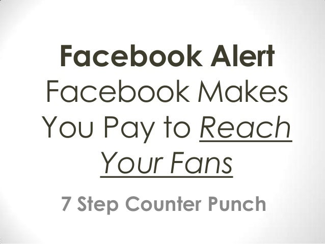 Facebook Alert Facebook Makes You Pay to Reach Your Fans 7 Step Counter Punch