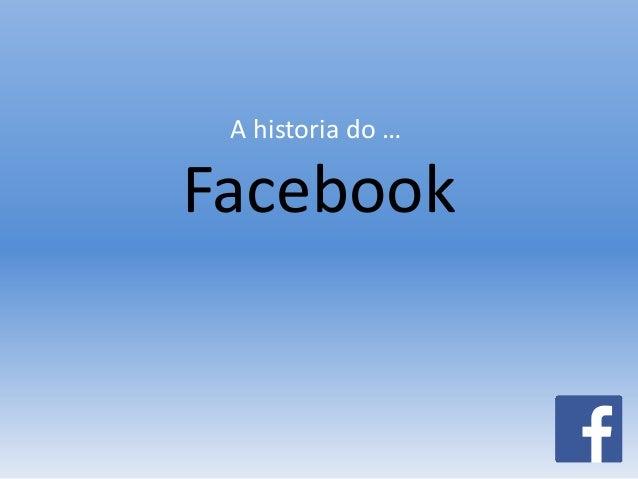 A historia do …  Facebook