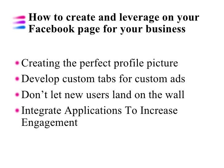 How to create and leverage on your Facebook page for your business <ul><li>Creating the perfect profile picture </li></ul>...
