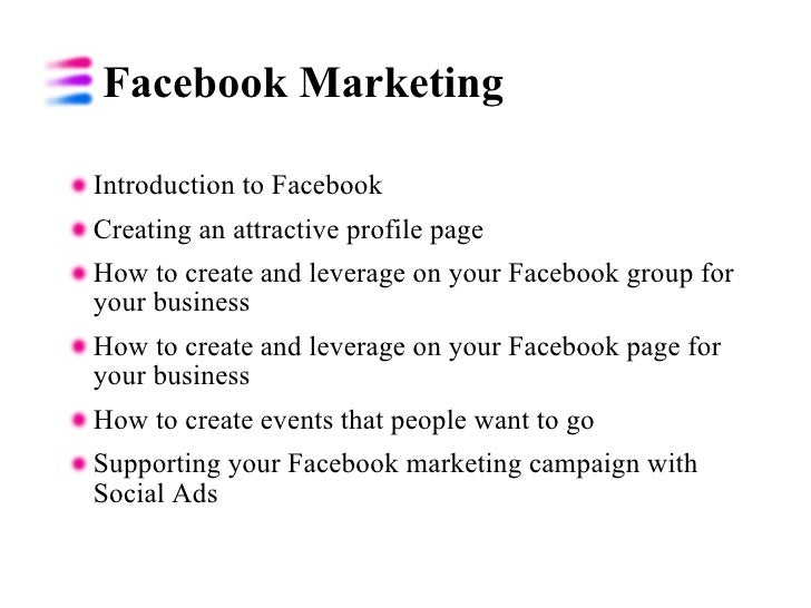 Facebook Marketing  <ul><li>Introduction to Facebook  </li></ul><ul><li>Creating an attractive profile page </li></ul><ul>...
