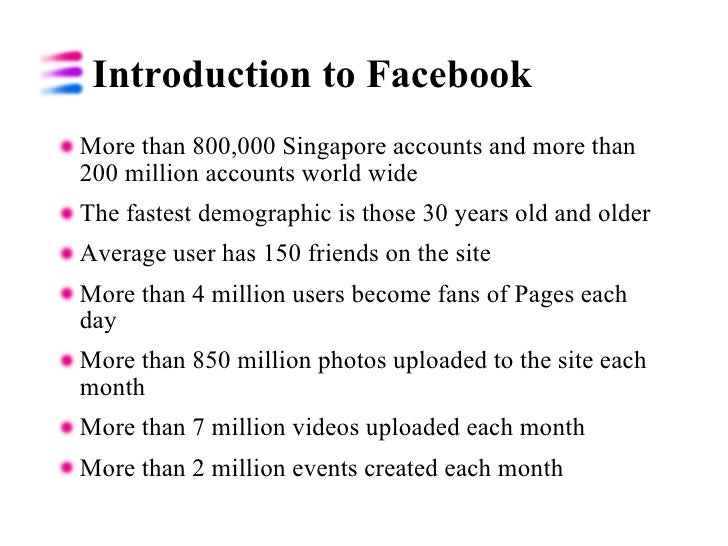 Introduction to Facebook  <ul><li>More than 800,000 Singapore accounts and more than 200 million accounts world wide </li>...